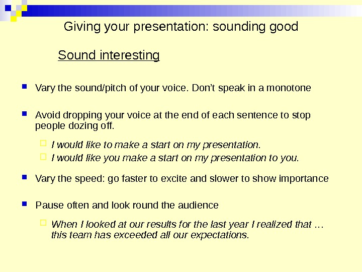 Giving your presentation: sounding good Sound interesting Vary the sound/pitch of your voice. Don't speak in