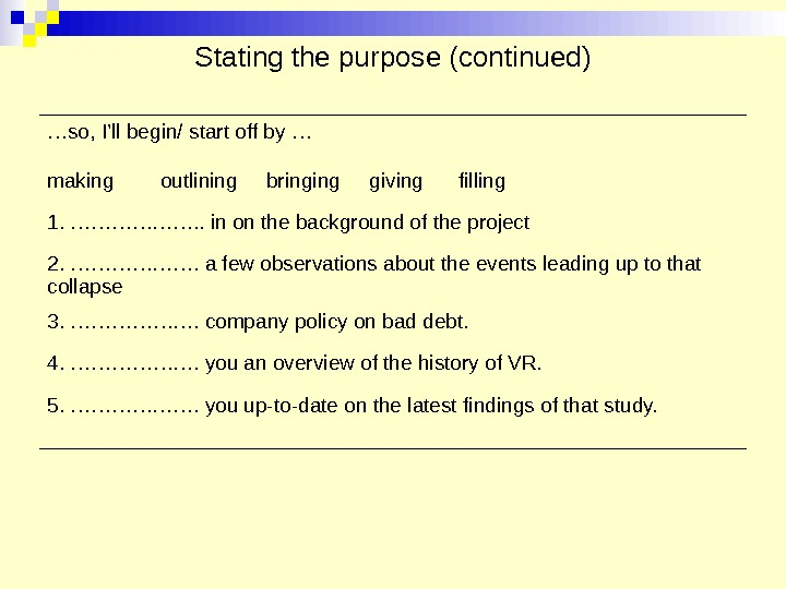 Stating the purpose (continued) … so, I'll begin/ start off by … making  outlining bringing