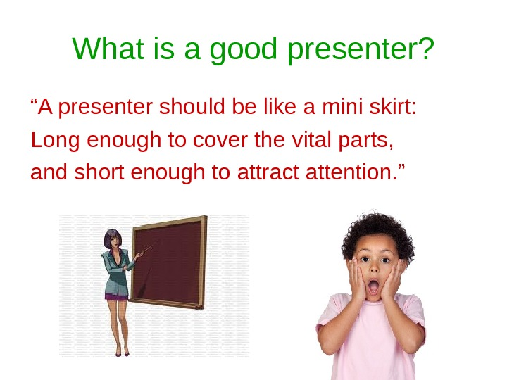 "What is a good presenter? "" A presenter should be like a mini skirt: Long enough"