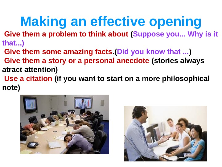 Making an effective opening  Give them a problem to think about ( Suppose you. .