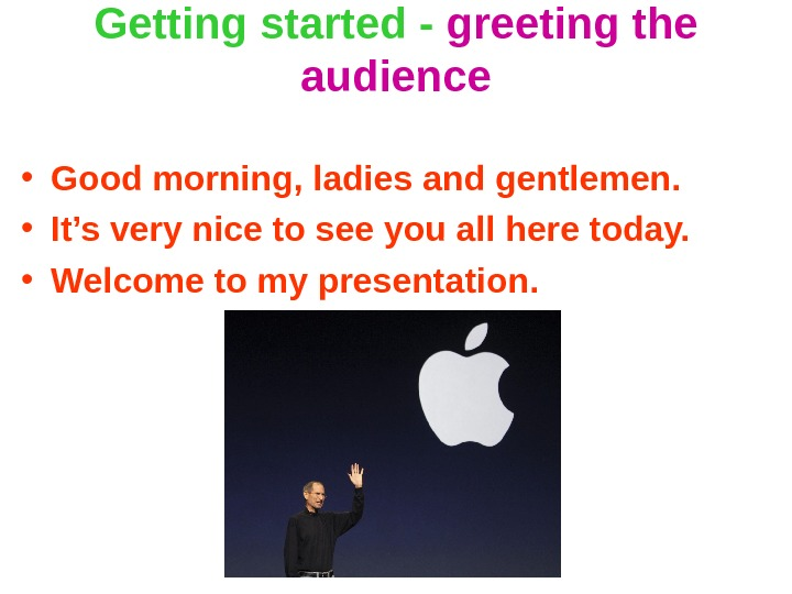 Getting started - greeting the audience • Good morning, ladies and gentlemen.  • It's very