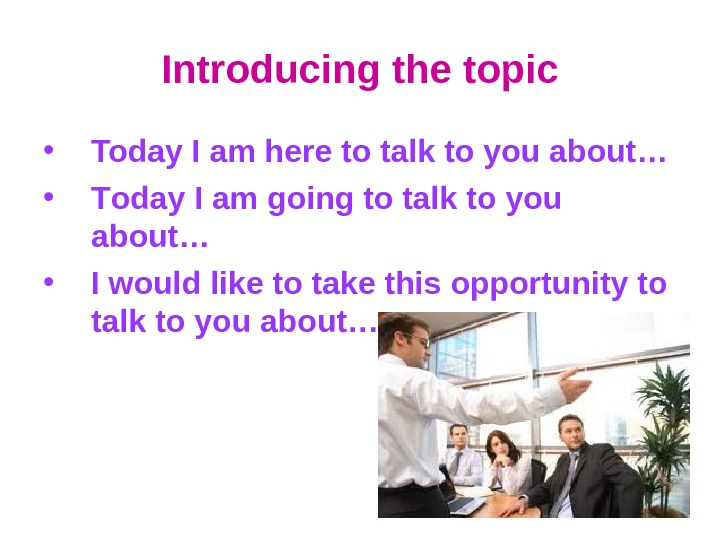 Introducing the topic • Today I am here to talk to you about… • T oday