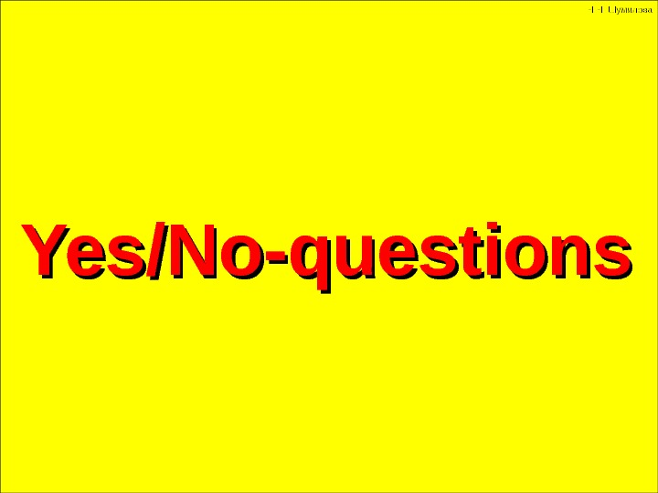 Yes/No-questions Н. Н. Шумилова