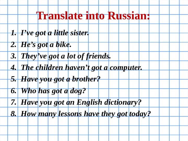 Translate into Russian: 1. I've got a little sister. 2. He's got a bike. 3. They've