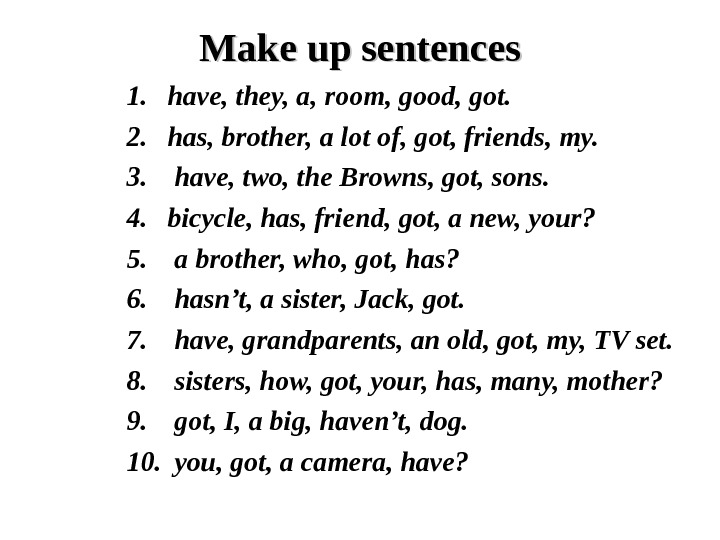 Make up sentences 1. have, they, a, room, good, got. 2. has, brother, a lot of,