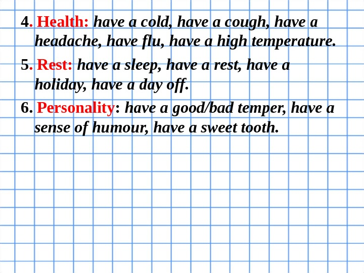 4. Health:  have a cold, have a cough, have a headache, have flu, have a