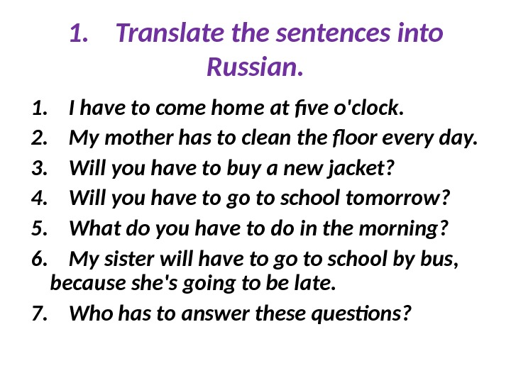 1. Translate the sentences into Russian. 1. I have to come home at five o'clock. 2.