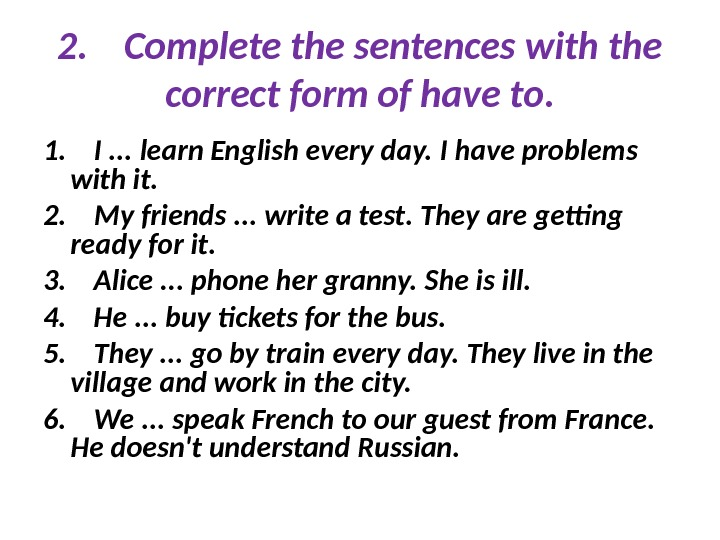 2. Complete the sentences with the correct form of have to. 1. I. . . learn