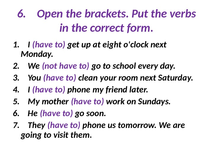 6. Open the brackets. Put the verbs in the correct form. 1. I (have to) get