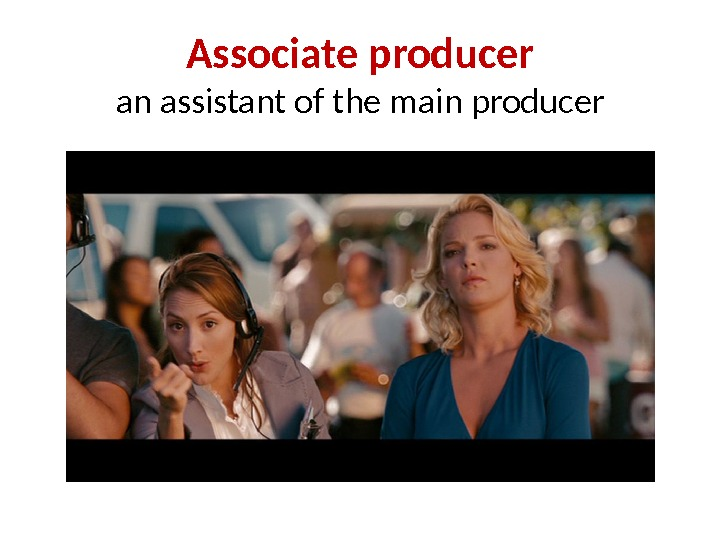 Associate producer an assistant of the main producer