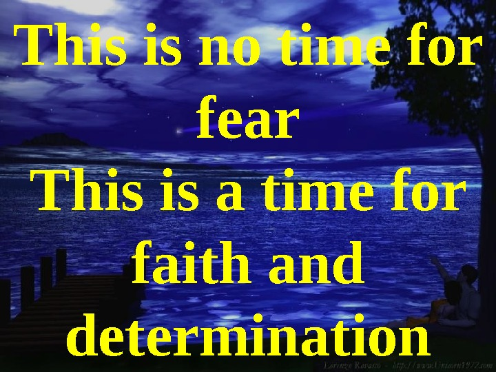 This is no time for fear This is a time for faith and determination