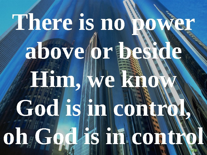 There is no power above or beside Him, we know God is in control,