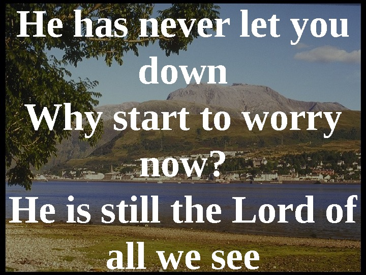 He has never let you down Why start to worry now? He is still