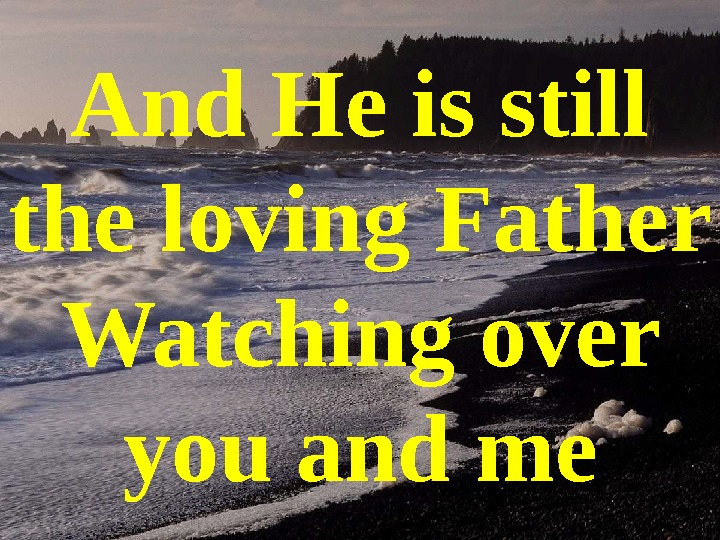 And He is still the loving Father Watching over you and me