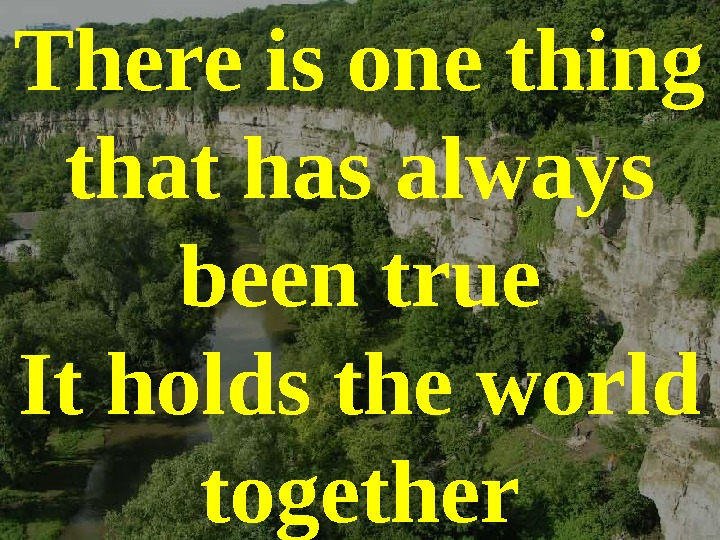 There is one thing that has always been true It holds the world together