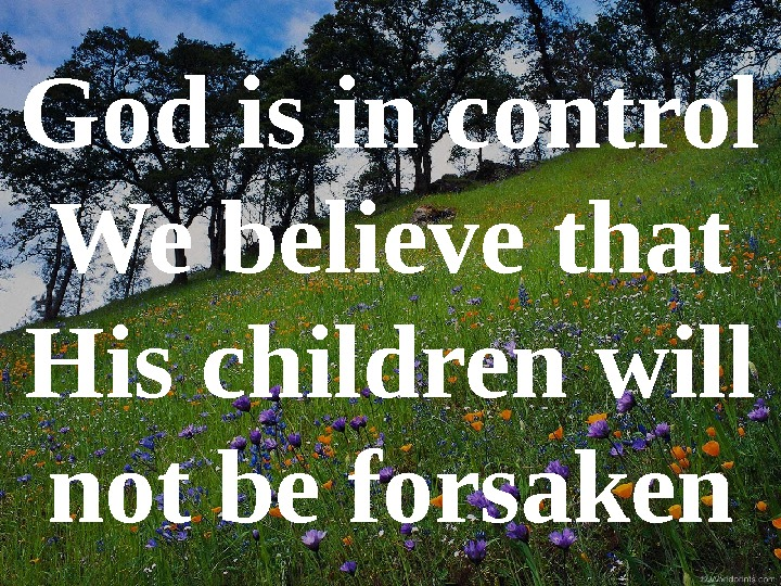 God is in control We believe that His children will not be forsaken