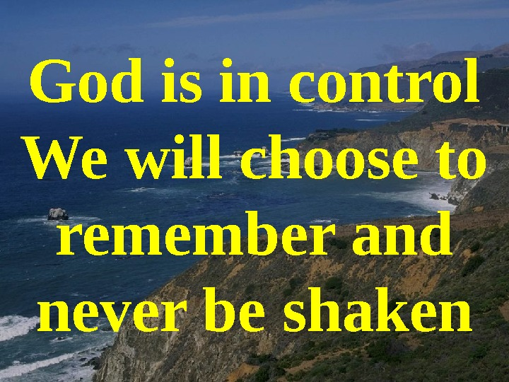 God is in control We will choose to remember and never be shaken