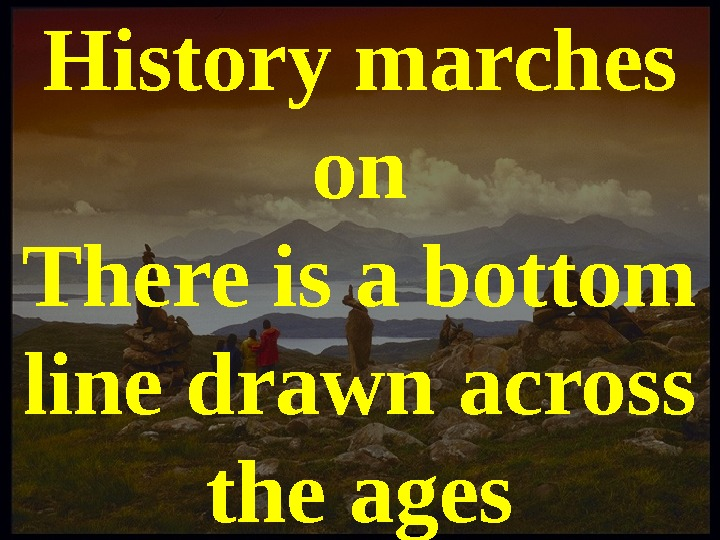 History marches on There is a bottom line drawn across the ages