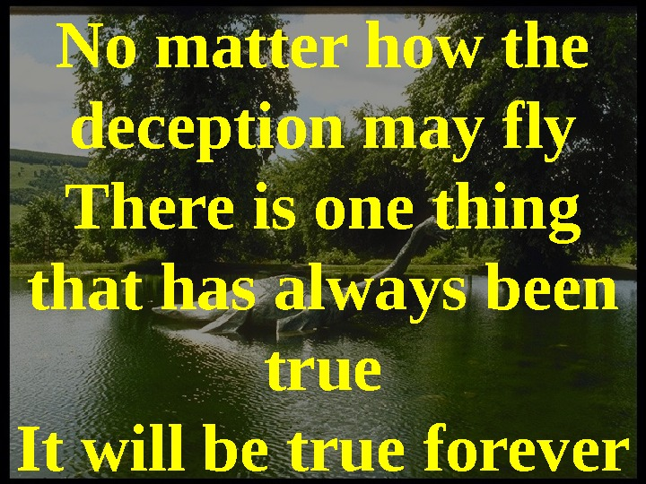 No matter how the deception may fly There is one thing that has always