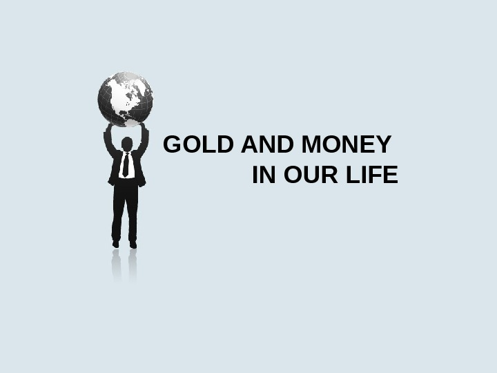 GOLD AND MONEY    IN OUR LIFE