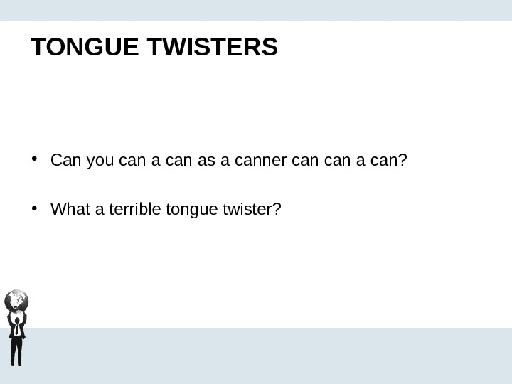 TONGUE TWISTERS • Can you can as a canner can a can?  • What a