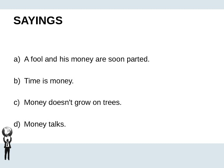 SAYINGS a)  A fool and his money are soon parted. b)  Time is money.