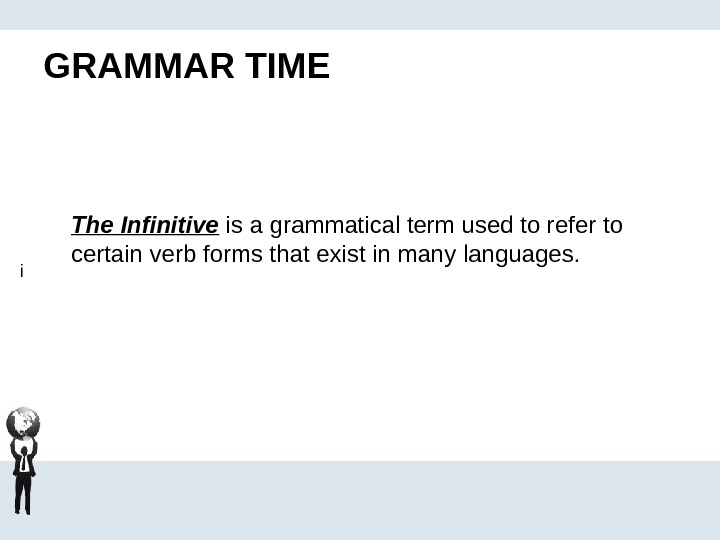 GRAMMAR TIME The Infinitive is a grammatical term used to refer to certain verb forms that