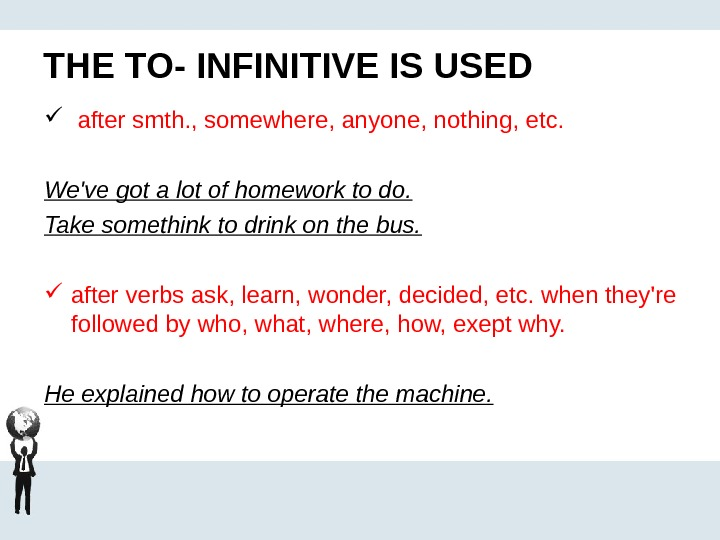 THE TO- INFINITIVE IS USED  after smth. , somewhere, anyone, nothing, etc. We've got a