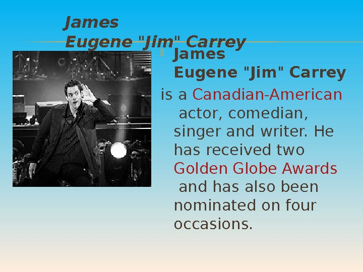 James Eugene  Jim  Carrey is a Canadian-American actor, comedian,  singer and writer.