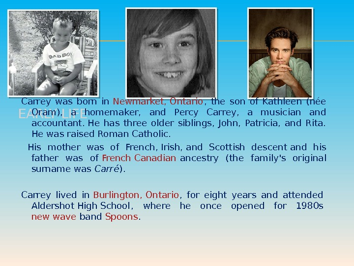 EARLY LIFE Carrey was born in Newmarket, Ontario ,  the son of Kathleen (née Oram),