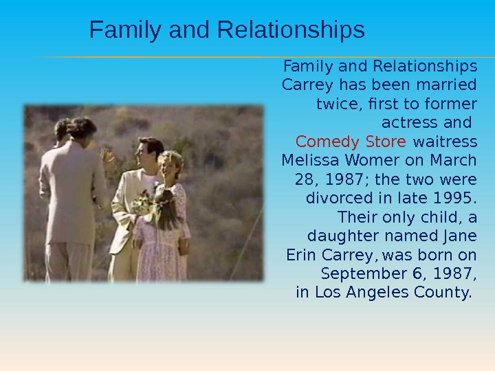 Family and Relationships Carrey has been married twice, first to former actress and Comedy Store waitress