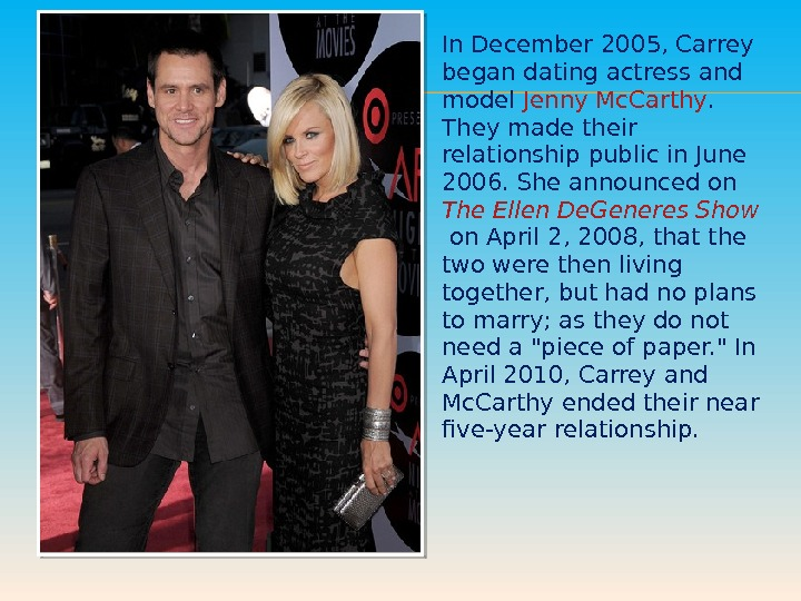 In December 2005, Carrey began dating actress and model Jenny Mc. Carthy.  They made their