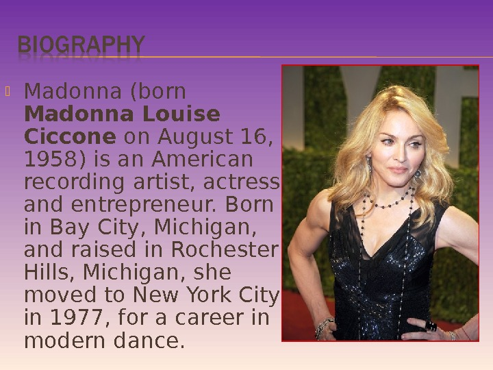 Madonna (born Madonna Louise Ciccone on August 16,  1958) is an American recording artist,