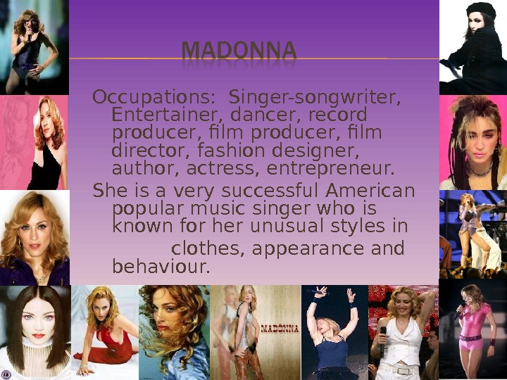 Occupations:  Singer-songwriter,  Entertainer, dancer, record producer, film director, fashion designer,  author, actress, entrepreneur.