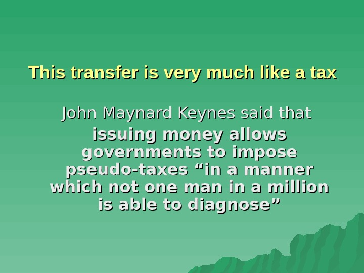"John Maynard Keynes said that issuing money allows governments to impose pseudo-taxes ""in a"