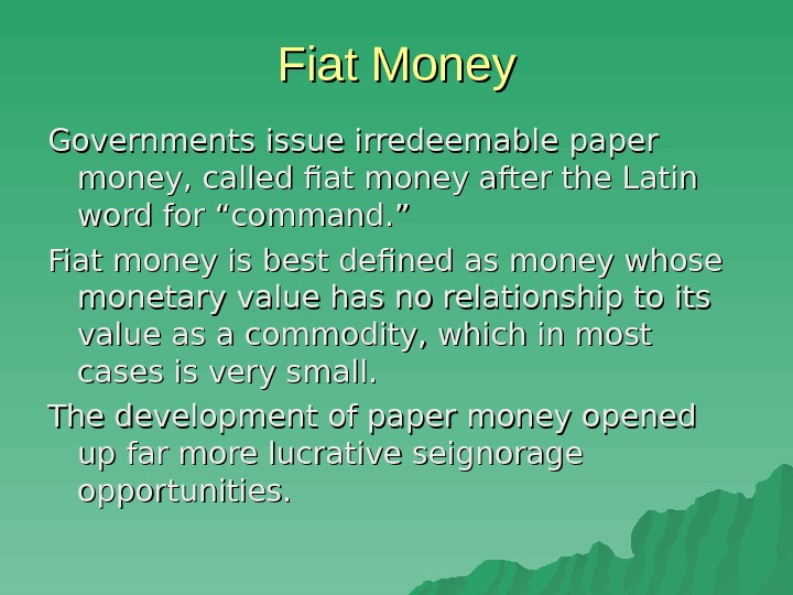 Fiat Money Governments issue irredeemable paper money, called fiat money after the Latin word