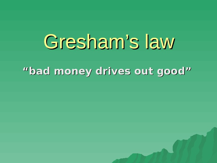 "Gresham's law """" bad money drives out good"""