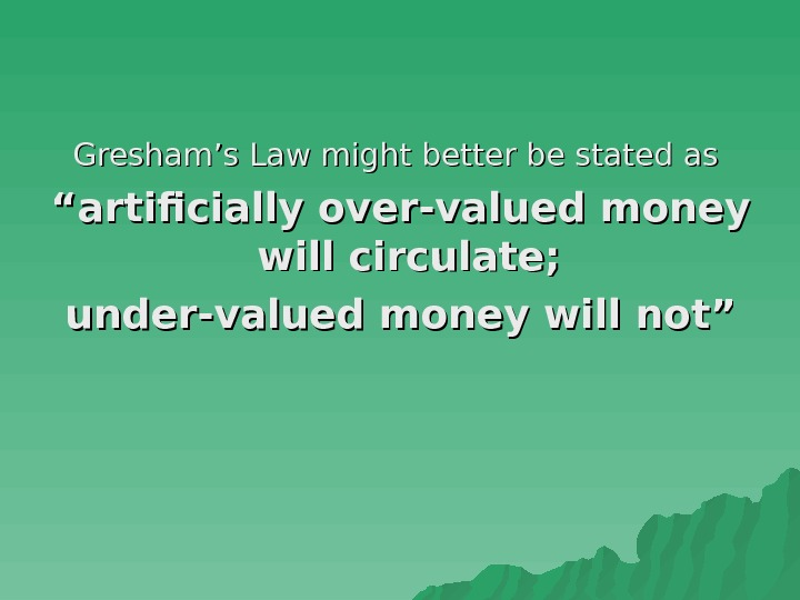 "Gresham's Law might better be stated as """" artificially over-valued money will circulate;"