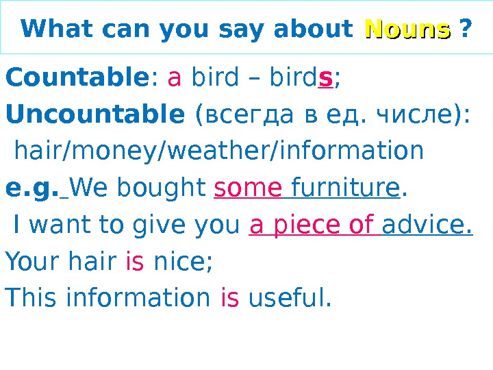 What can you say about Nouns  ? Countable :  a bird – bird s