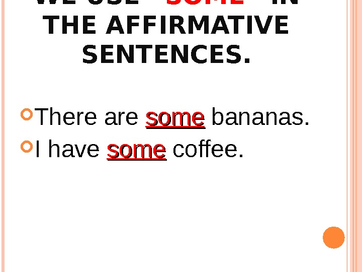 "WE USE ""SOME"" IN THE AFFIRMATIVE SENTENCES.  There are some bananas.  I have some"