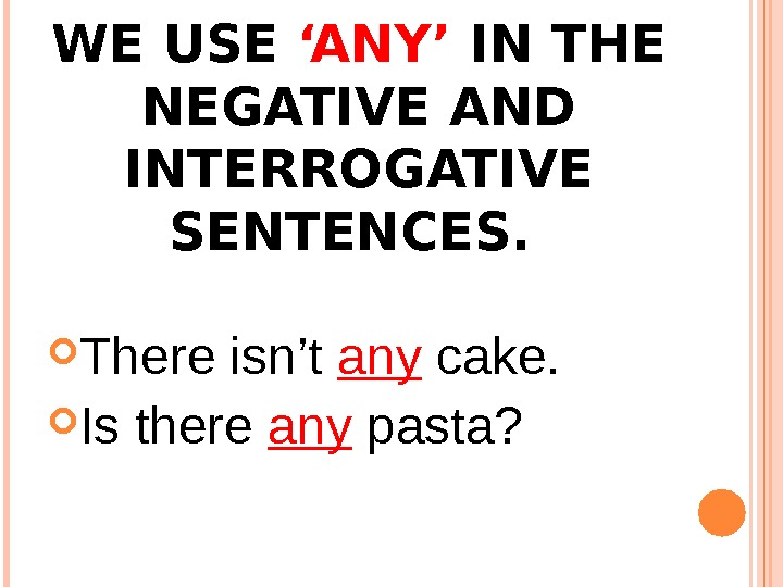 WE USE 'ANY' IN THE NEGATIVE AND INTERROGATIVE SENTENCES.  There isn't any cake.  Is