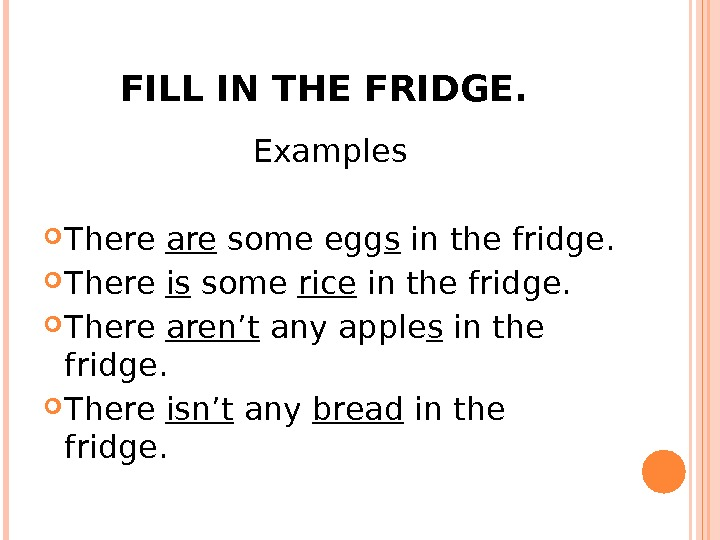 FILL IN THE FRIDGE.  Examples There are some egg s in the fridge.  There
