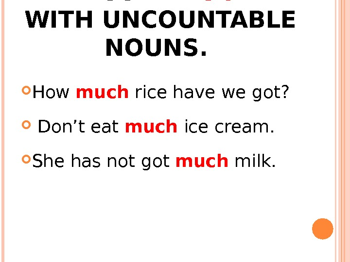 "WE USE ""MUCH"" WITH UNCOUNTABLE NOUNS.  How much rice have we got? Don't eat much"