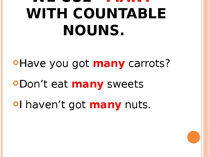 "WE USE ""MANY"" WITH COUNTABLE NOUNS.  Have you got many carrots?  Don't eat many"