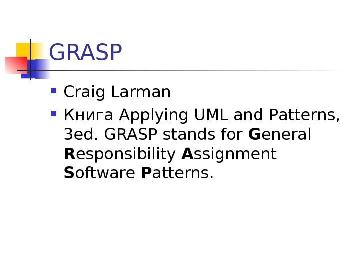 GRASP Craig Larman Книга Applying UML and Patterns,  3 ed. GRASP stands for G eneral