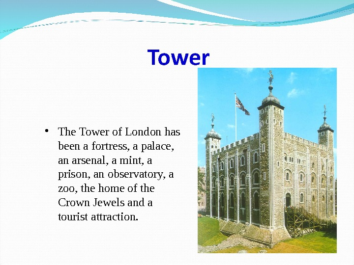 • The Tower of London has been a fortress, a palace,  an arsenal, a