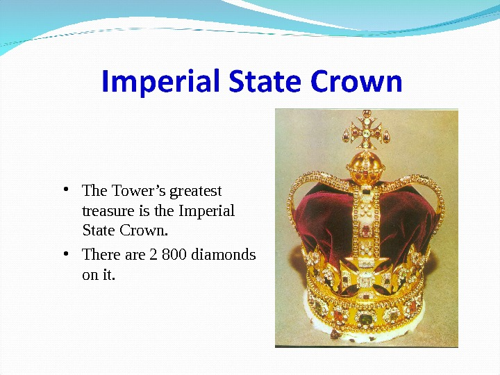 • The Tower's greatest treasure is the Imperial State Crown.  • There are 2