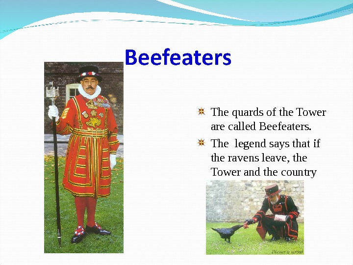 The quards of the Tower are called Beefeaters. The legend says that if the ravens leave,