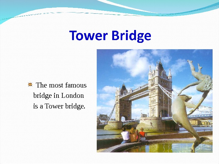 The most famous bridge in London is a Tower bridge.