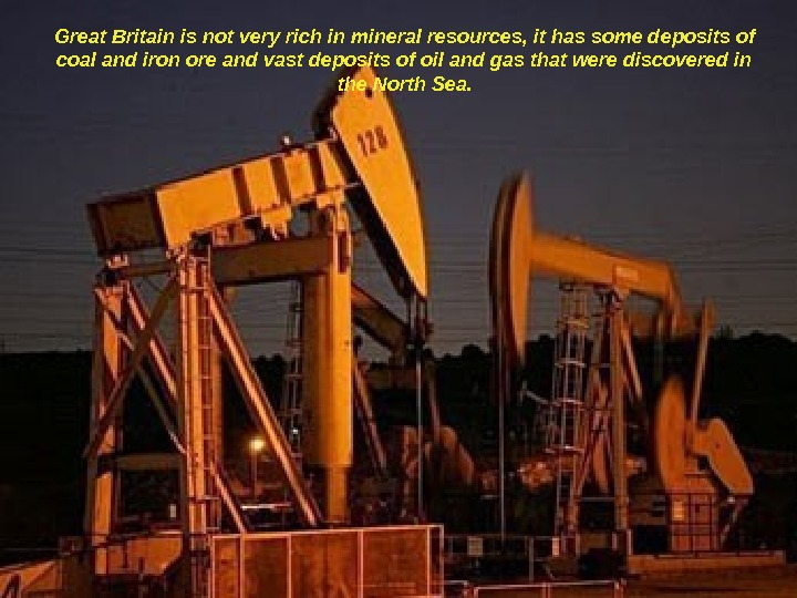 Great Britain is not very rich in mineral resources, it has some deposits of